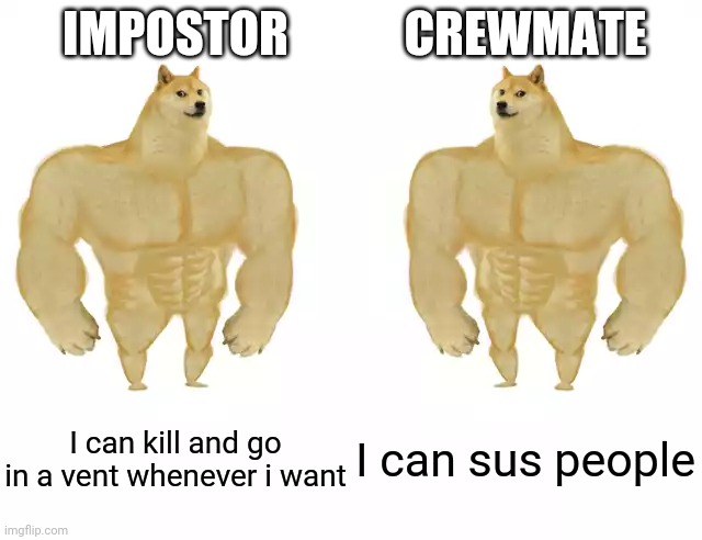 Among Us |  IMPOSTOR; CREWMATE; I can kill and go in a vent whenever i want; I can sus people | image tagged in buff doge vs buff doge,memes,among us | made w/ Imgflip meme maker
