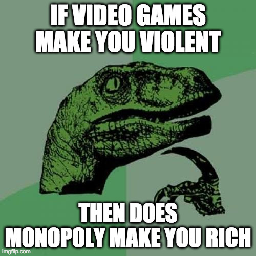 Philosoraptor |  IF VIDEO GAMES MAKE YOU VIOLENT; THEN DOES MONOPOLY MAKE YOU RICH | image tagged in memes,philosoraptor | made w/ Imgflip meme maker