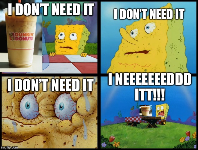 I don't need it spongebob coffee meme |  I DON'T NEED IT; I DON'T NEED IT; I DON'T NEED IT; I NEEEEEEEDDD ITT!!! | image tagged in spongebob - i don't need it by henry-c | made w/ Imgflip meme maker