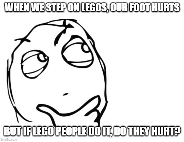 hmmm | WHEN WE STEP ON LEGOS, OUR FOOT HURTS BUT IF LEGO PEOPLE DO IT, DO THEY HURT? | image tagged in hmmm | made w/ Imgflip meme maker