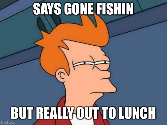 Futurama Fry Meme | SAYS GONE FISHIN BUT REALLY OUT TO LUNCH | image tagged in memes,futurama fry | made w/ Imgflip meme maker