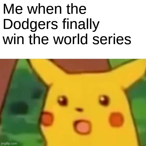 Surprised Pikachu |  Me when the Dodgers finally win the world series | image tagged in memes,surprised pikachu | made w/ Imgflip meme maker