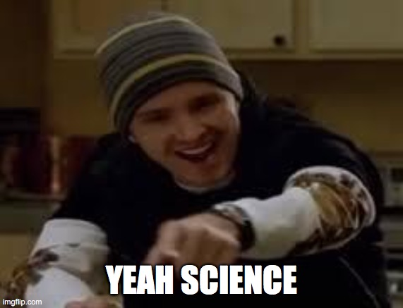 yeah science bitch | YEAH SCIENCE | image tagged in yeah science bitch | made w/ Imgflip meme maker