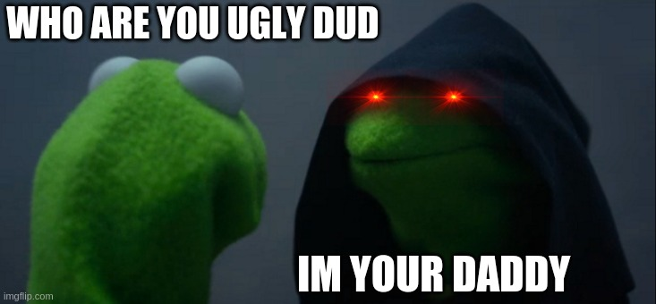 daddy |  WHO ARE YOU UGLY DUD; IM YOUR DADDY | image tagged in memes,evil kermit | made w/ Imgflip meme maker