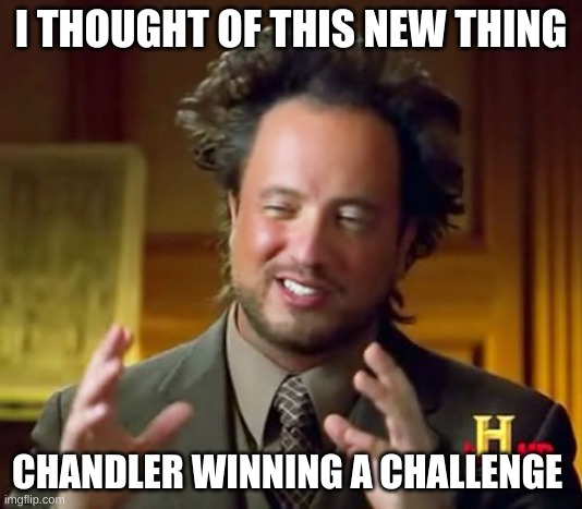 Ancient Aliens |  I THOUGHT OF THIS NEW THING; CHANDLER WINNING A CHALLENGE | image tagged in memes,ancient aliens | made w/ Imgflip meme maker