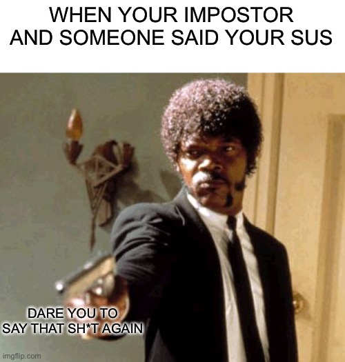 Say That Again I Dare You |  WHEN YOUR IMPOSTOR AND SOMEONE SAID YOUR SUS; DARE YOU TO SAY THAT SH*T AGAIN | image tagged in memes,say that again i dare you | made w/ Imgflip meme maker