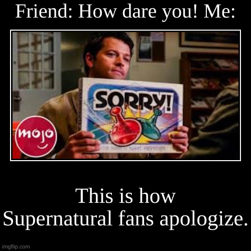 How Supernatural fans apologize. | Friend: How dare you! Me: | This is how Supernatural fans apologize. | image tagged in funny,demotivationals,castiel | made w/ Imgflip demotivational maker