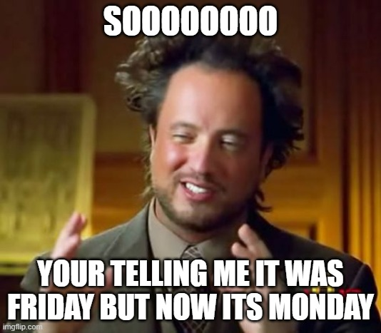 Ancient Aliens |  SOOOOOOOO; YOUR TELLING ME IT WAS FRIDAY BUT NOW ITS MONDAY | image tagged in memes,ancient aliens | made w/ Imgflip meme maker