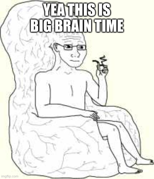 Big Brain Wojak | YEA THIS IS BIG BRAIN TIME | image tagged in big brain wojak | made w/ Imgflip meme maker