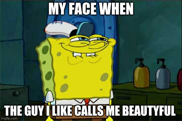 When he calls me beautiful |  MY FACE WHEN; THE GUY I LIKE CALLS ME BEAUTIFUL | image tagged in memes,don't you squidward,crush,beautiful | made w/ Imgflip meme maker