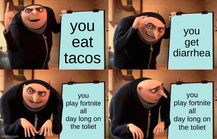 Gru's Plan |  you eat tacos; you get diarrhea; you play fortnite all day long on the toliet; you play fortnite all day long on the toliet | image tagged in memes,gru's plan | made w/ Imgflip meme maker