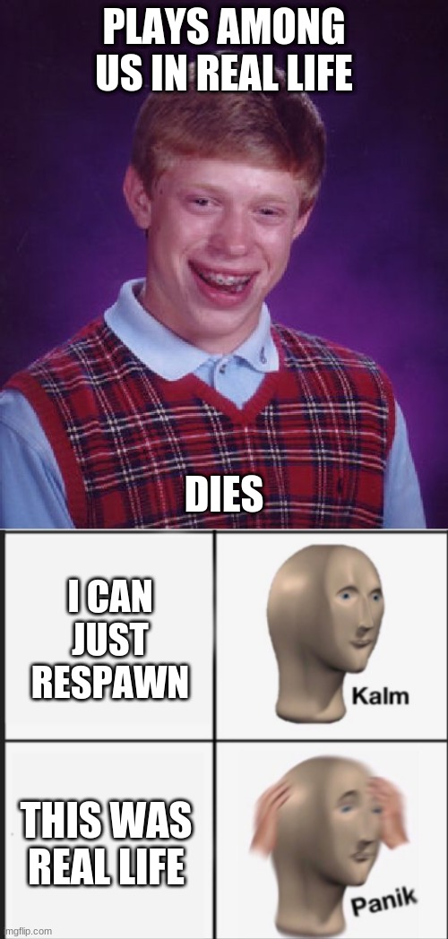 PLAYS AMONG US IN REAL LIFE; DIES; I CAN JUST RESPAWN; THIS WAS REAL LIFE | image tagged in memes,bad luck brian | made w/ Imgflip meme maker