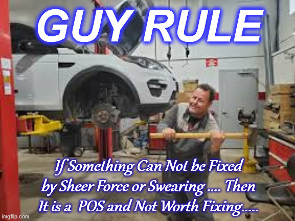 mechanic |  GUY RULE; If Something Can Not be Fixed by Sheer Force or Swearing .... Then It is a  POS and Not Worth Fixing..... | image tagged in mechanic | made w/ Imgflip meme maker
