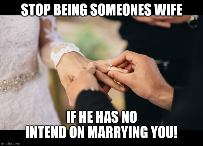 Stop being wifey material to men who only see you as a girlfriend |  STOP BEING SOMEONES WIFE; IF HE HAS NO INTEND ON MARRYING YOU! | image tagged in memes | made w/ Imgflip meme maker