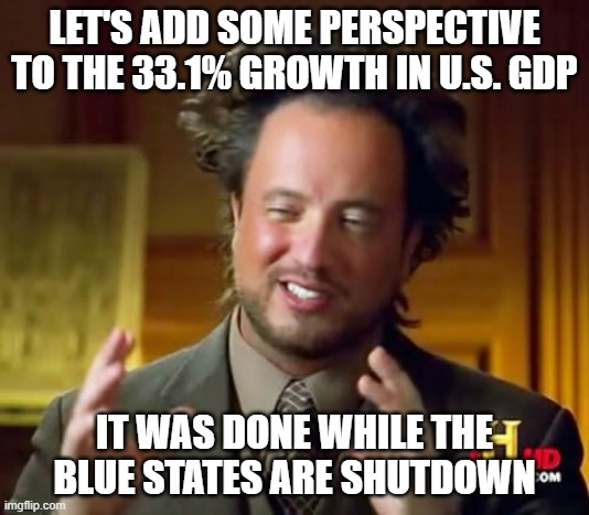 Sniffy Joe can only make it worse. |  LET'S ADD SOME PERSPECTIVE TO THE 33.1% GROWTH IN U.S. GDP; IT WAS DONE WHILE THE BLUE STATES ARE SHUTDOWN | image tagged in memes,ancient aliens,47 years was too long,make america great again,back to the basement joe | made w/ Imgflip meme maker