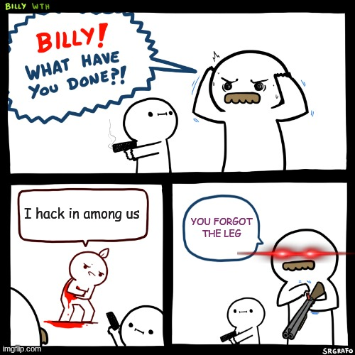 Billy, What Have You Done |  I hack in among us; YOU FORGOT THE LEG | image tagged in billy what have you done | made w/ Imgflip meme maker