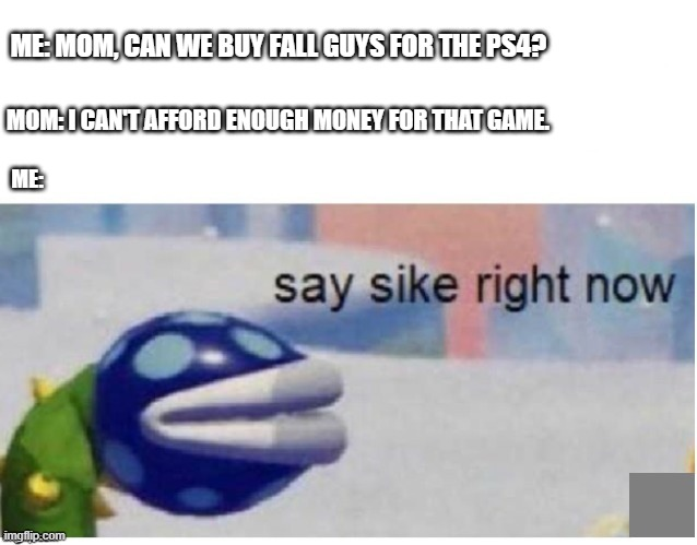 say sike right now |  ME: MOM, CAN WE BUY FALL GUYS FOR THE PS4? MOM: I CAN'T AFFORD ENOUGH MONEY FOR THAT GAME. ME: | image tagged in say sike right now | made w/ Imgflip meme maker