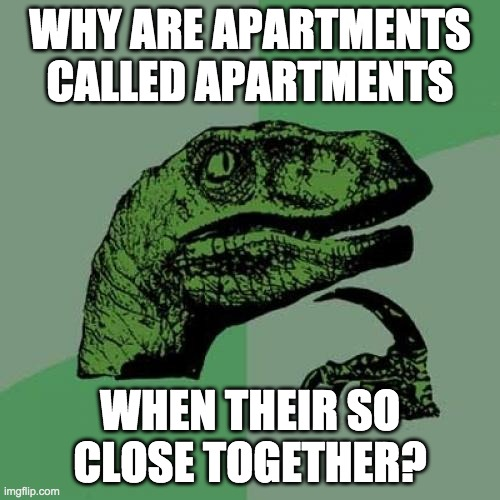 Philosoraptor Apartments |  WHY ARE APARTMENTS CALLED APARTMENTS; WHEN THEIR SO CLOSE TOGETHER? | image tagged in memes,philosoraptor | made w/ Imgflip meme maker