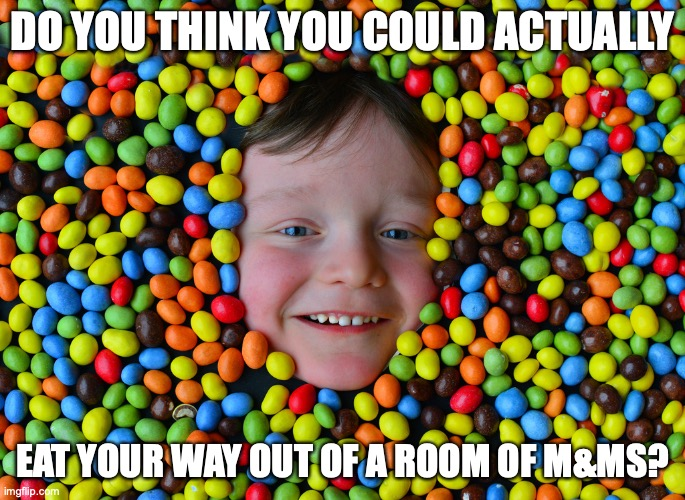 I would try, but would get sick of them after a few mouthfuls... |  DO YOU THINK YOU COULD ACTUALLY; EAT YOUR WAY OUT OF A ROOM OF M&MS? | image tagged in craazy mnms,if you had to eat them,to get out of a room,no other way,could you | made w/ Imgflip meme maker