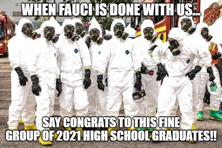 Hazmat suits |  WHEN FAUCI IS DONE WITH US... SAY CONGRATS TO THIS FINE GROUP OF 2021 HIGH SCHOOL GRADUATES!! | image tagged in hazmat suits | made w/ Imgflip meme maker