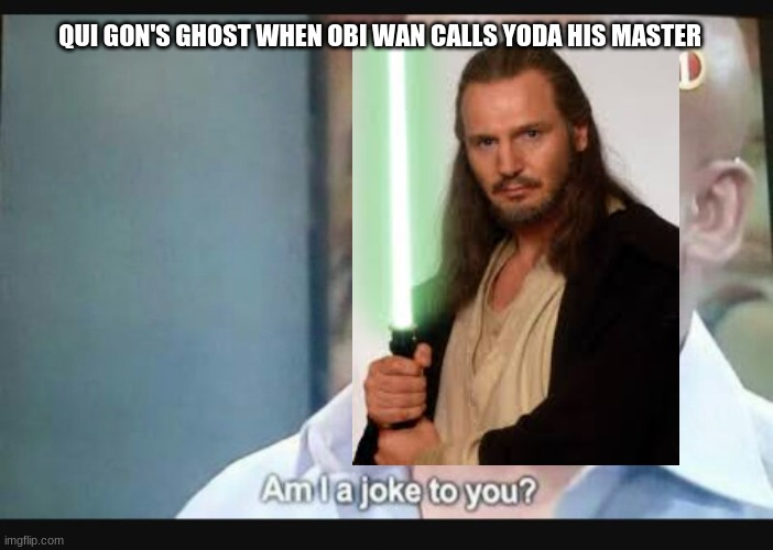 Am I a joke to you? |  QUI GON'S GHOST WHEN OBI WAN CALLS YODA HIS MASTER | image tagged in am i a joke to you | made w/ Imgflip meme maker