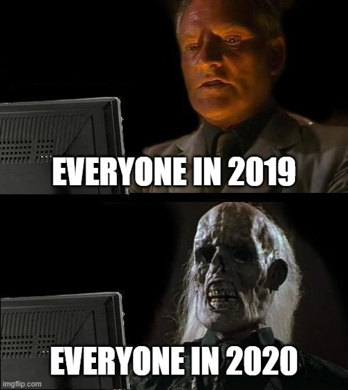 I'll Just Wait Here |  EVERYONE IN 2019; EVERYONE IN 2020 | image tagged in memes,i'll just wait here | made w/ Imgflip meme maker