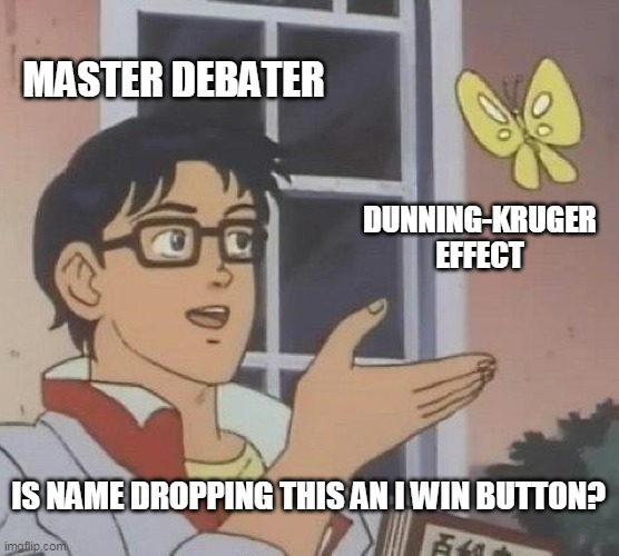 Everyone that disagrees with me is just incompetent. |  MASTER DEBATER; DUNNING-KRUGER EFFECT; IS NAME DROPPING THIS AN I WIN BUTTON? | image tagged in memes,is this a pigeon,irony | made w/ Imgflip meme maker