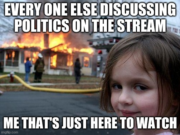 Disaster Girl Meme |  EVERY ONE ELSE DISCUSSING POLITICS ON THE STREAM; ME THAT'S JUST HERE TO WATCH | image tagged in memes,disaster girl | made w/ Imgflip meme maker