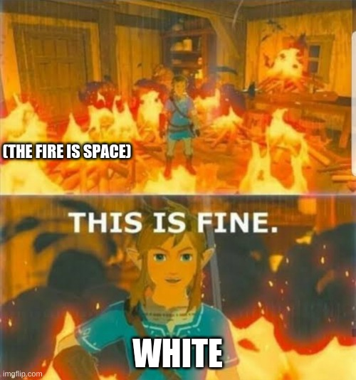 (THE FIRE IS SPACE) WHITE | image tagged in this is fine link | made w/ Imgflip meme maker