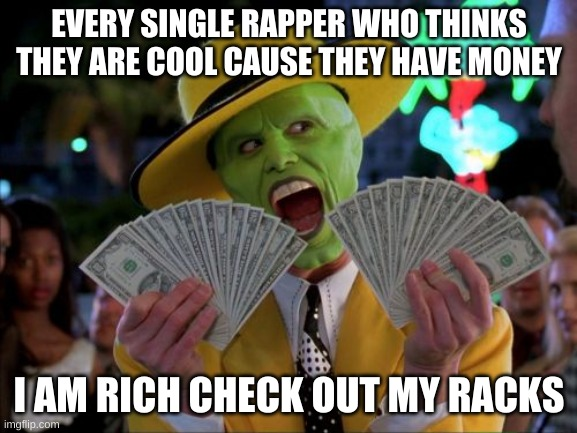 FACTS? RIght? |  EVERY SINGLE RAPPER WHO THINKS THEY ARE COOL CAUSE THEY HAVE MONEY; I AM RICH CHECK OUT MY RACKS | image tagged in memes,money money | made w/ Imgflip meme maker