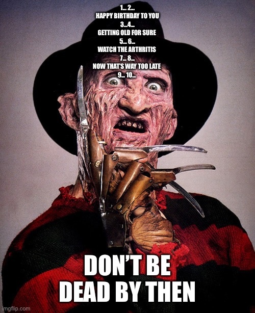 Happy Birthday |  1... 2... HAPPY BIRTHDAY TO YOU 3...4... GETTING OLD FOR SURE  5... 6... WATCH THE ARTHRITIS  7... 8... NOW THAT'S WAY TOO LATE  9... 10... DON'T BE DEAD BY THEN | image tagged in freddy krueger,nightmare on elm street,horror,happy birthday | made w/ Imgflip meme maker