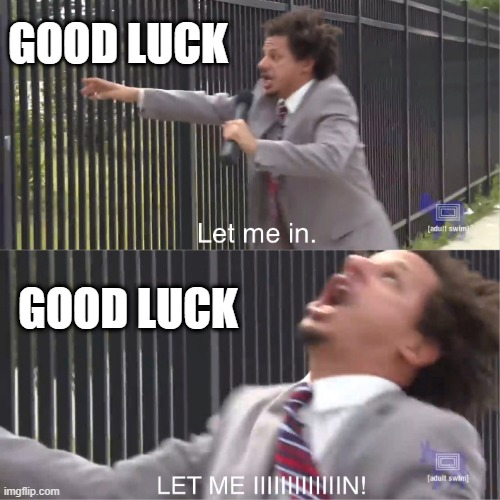 Keep on wishing |  GOOD LUCK; GOOD LUCK | image tagged in let me in,2020,good luck,eric andre,adult swim | made w/ Imgflip meme maker