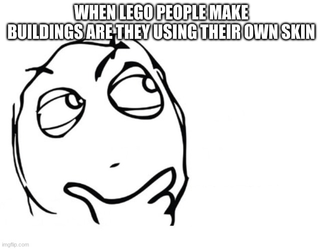 hmmm |  WHEN LEGO PEOPLE MAKE BUILDINGS ARE THEY USING THEIR OWN SKIN | image tagged in hmmm,lego,skin,building | made w/ Imgflip meme maker