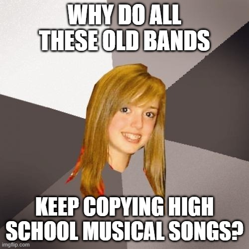 Musically Oblivious 8th Grader |  WHY DO ALL THESE OLD BANDS; KEEP COPYING HIGH SCHOOL MUSICAL SONGS? | image tagged in memes,musically oblivious 8th grader,funny,music,meme,music meme | made w/ Imgflip meme maker
