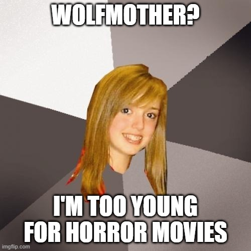 Musically Oblivious 8th Grader Meme |  WOLFMOTHER? I'M TOO YOUNG FOR HORROR MOVIES | image tagged in memes,musically oblivious 8th grader,music meme,funny,meme,music | made w/ Imgflip meme maker