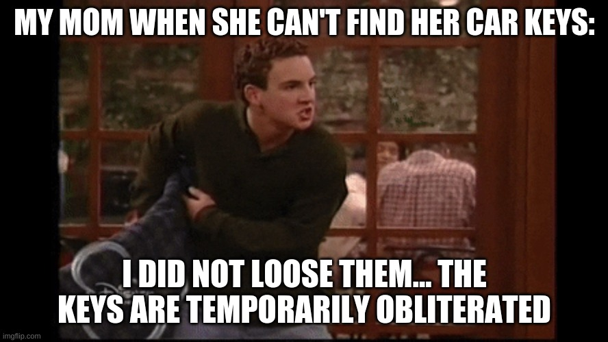 When Mom Loses The Keys. |  MY MOM WHEN SHE CAN'T FIND HER CAR KEYS:; I DID NOT LOOSE THEM... THE KEYS ARE TEMPORARILY OBLITERATED | image tagged in cory matthews underpants bmw,keys,mom,losing | made w/ Imgflip meme maker