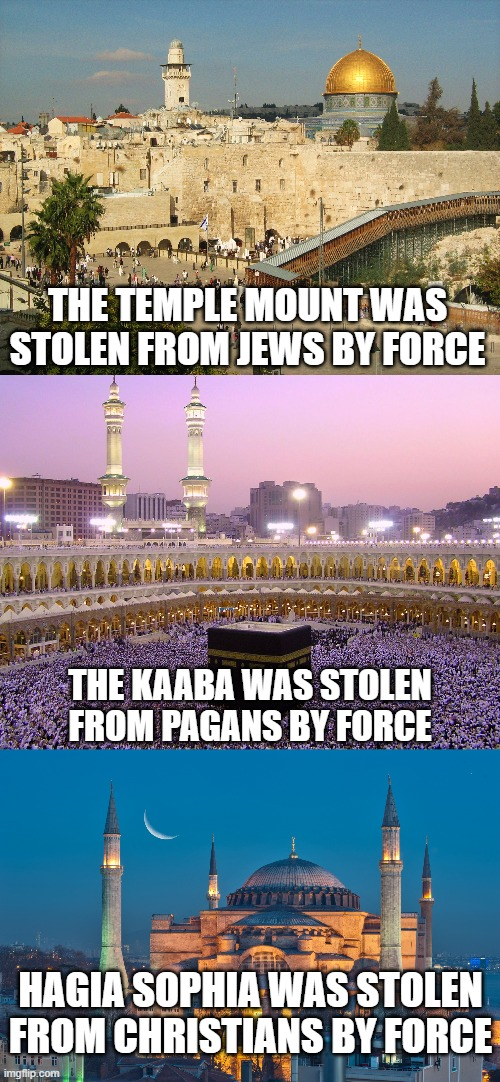 A brief history of Islamic theft |  THE TEMPLE MOUNT WAS STOLEN FROM JEWS BY FORCE; THE KAABA WAS STOLEN FROM PAGANS BY FORCE; HAGIA SOPHIA WAS STOLEN FROM CHRISTIANS BY FORCE | image tagged in memes,religion,history,radical islam,theft,religion of peace | made w/ Imgflip meme maker