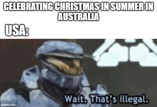 Aussie Christmas |  CELEBRATING CHRISTMAS IN SUMMER IN AUSTRALIA; USA: | image tagged in wait that's illegal,australia,christmas,aussie,wait thats illegal | made w/ Imgflip meme maker