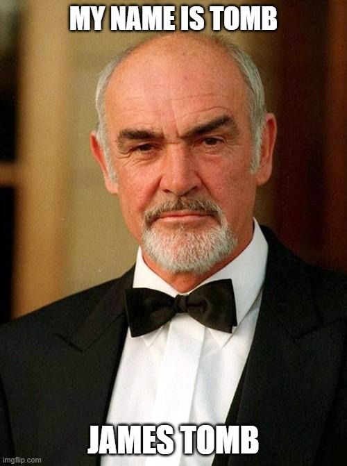 I just saw it in the news |  MY NAME IS TOMB; JAMES TOMB | image tagged in sean connery,wordplay,movie quotes,dark humor,spy,death | made w/ Imgflip meme maker
