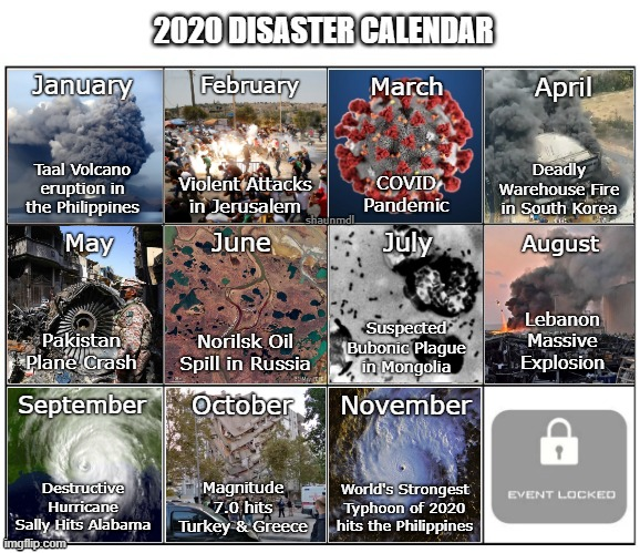 2020 Disaster Calendar (Updated) |  April; January; February; Deadly Warehouse Fire in South Korea; Taal Volcano eruption in the Philippines; Violent Attacks in Jerusalem; shaunmdl; June; May; July; Suspected Bubonic Plague in Mongolia; Pakistan Plane Crash; Norilsk Oil Spill in Russia; September; November; October; Magnitude 7.0 hits Turkey & Greece; Destructive Hurricane Sally Hits Alabama; World's Strongest Typhoon of 2020 hits the Philippines | image tagged in 2020,calendar,disaster | made w/ Imgflip meme maker