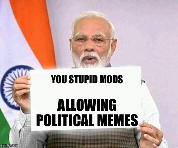 Modi ji corona | YOU STUPID MODS ALLOWING POLITICAL MEMES | image tagged in modi ji corona | made w/ Imgflip meme maker
