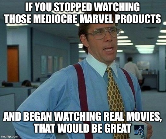 Stop watching shit, kids! | image tagged in marvel cinematic universe,marvel comics,superheroes,movie week,dc comics,justice league | made w/ Imgflip meme maker