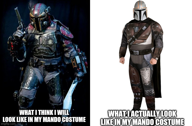 Mandoween |  WHAT I ACTUALLY LOOK LIKE IN MY MANDO COSTUME; WHAT I THINK I WILL LOOK LIKE IN MY MANDO COSTUME | image tagged in the mandalorian,halloween,costume,fail | made w/ Imgflip meme maker