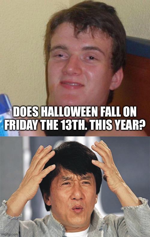 DOES HALLOWEEN FALL ON FRIDAY THE 13TH. THIS YEAR? | image tagged in stoned guy,jackie chan confused | made w/ Imgflip meme maker
