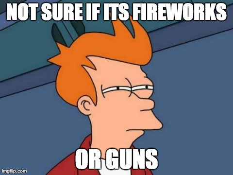 Futurama Fry | NOT SURE IF ITS FIREWORKS OR GUNS | image tagged in memes,futurama fry,AdviceAnimals | made w/ Imgflip meme maker