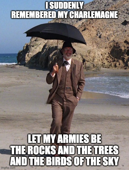 Charlemagne |  I SUDDENLY REMEMBERED MY CHARLEMAGNE; LET MY ARMIES BE THE ROCKS AND THE TREES AND THE BIRDS OF THE SKY | image tagged in sean connery,indiana jones | made w/ Imgflip meme maker