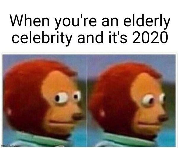 RIP, Sean Connery.  You were one of the greatest! |  When you're an elderly celebrity and it's 2020 | image tagged in memes,monkey puppet,celebrities,2020,boomers,sean connery | made w/ Imgflip meme maker