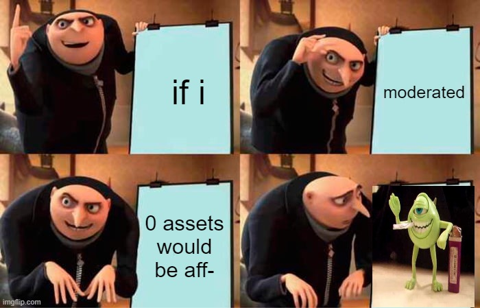 wth |  if i; moderated; 0 assets would be aff- | image tagged in memes,gru's plan | made w/ Imgflip meme maker