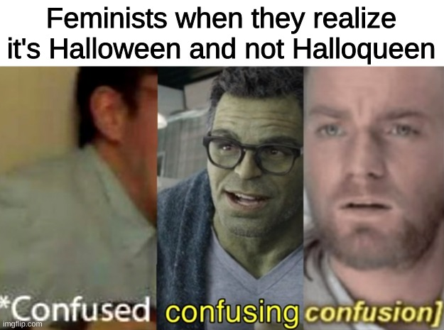 Happy Spoopy day!!! |  Feminists when they realize it's Halloween and not Halloqueen | image tagged in confused confusing confusion,spoopy,happy halloween | made w/ Imgflip meme maker