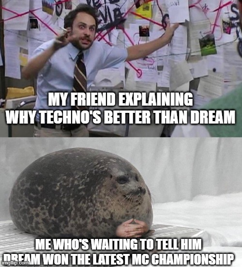 Long Live Dream |  MY FRIEND EXPLAINING WHY TECHNO'S BETTER THAN DREAM; ME WHO'S WAITING TO TELL HIM DREAM WON THE LATEST MC CHAMPIONSHIP | image tagged in dream,techno,seal,trying to explain | made w/ Imgflip meme maker